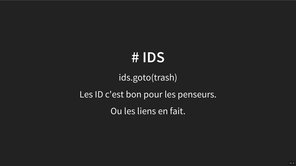 # IDS ids.goto(trash) Les ID c'est bon pour les...