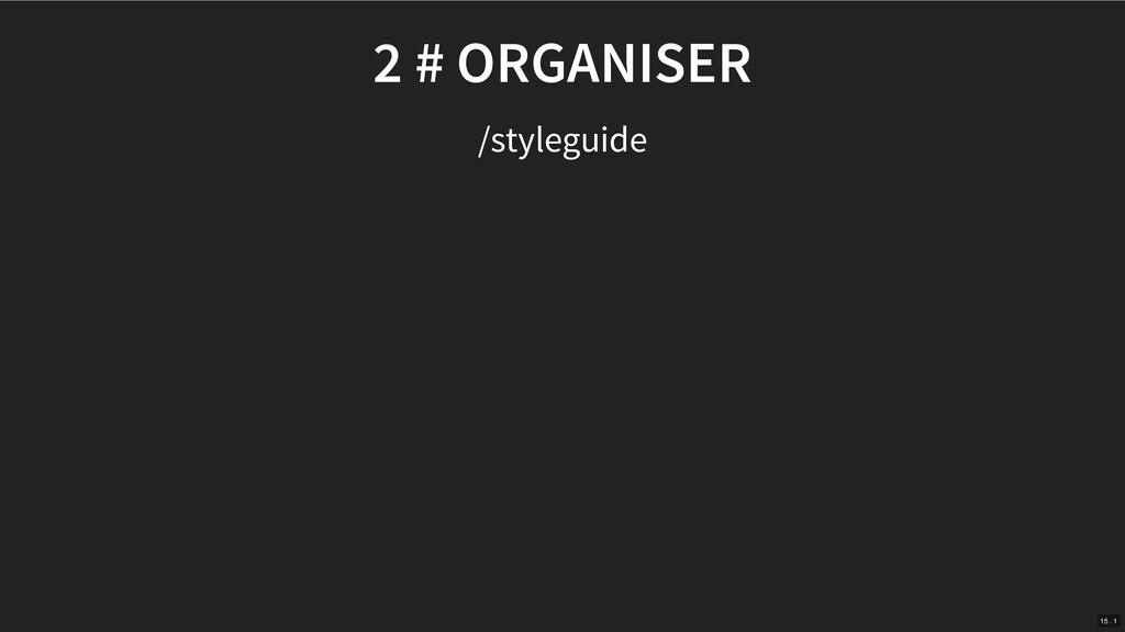 2 # ORGANISER /styleguide 15 . 1