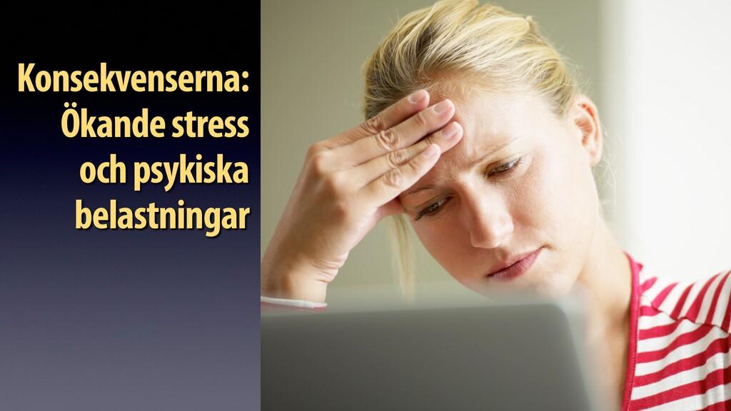 Konsekvenserna: Ökande stress och psykiska bela...
