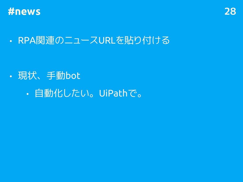 #news • RPA関連のニュースURLを貼り付ける • 現状、手動bot • 自動化したい...