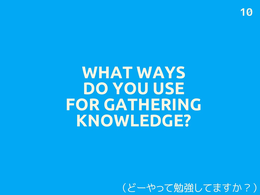 WHAT WAYS DO YOU USE FOR GATHERING KNOWLEDGE? 1...
