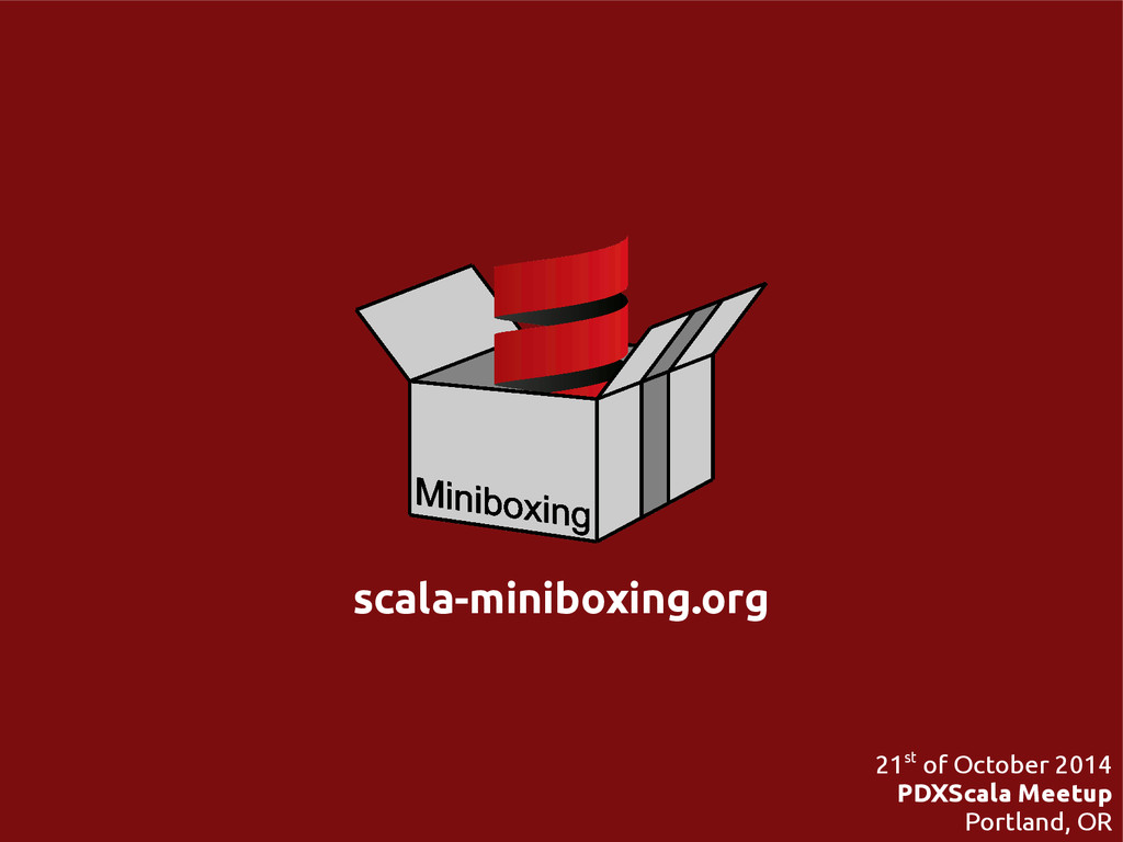 scala-miniboxing.org 21st of October 2014 PDXSc...
