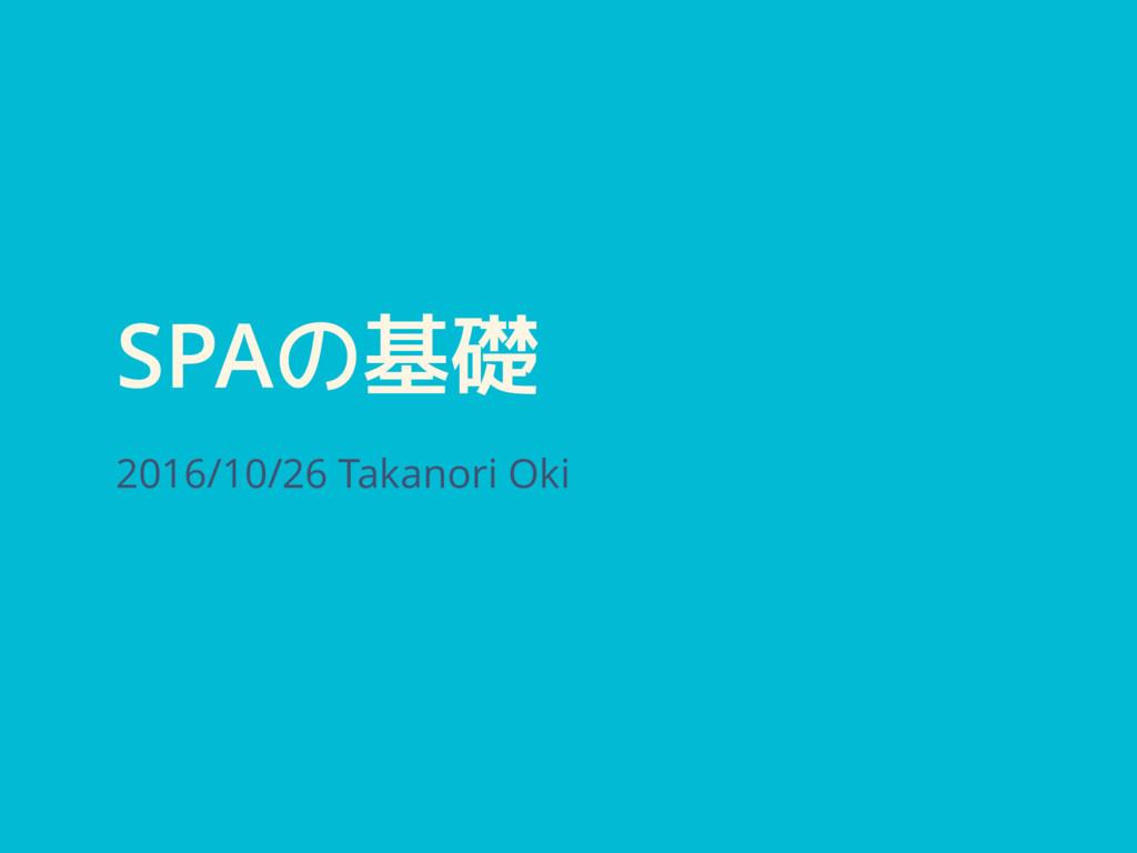 SPAの基礎 2016/10/26 Takanori Oki