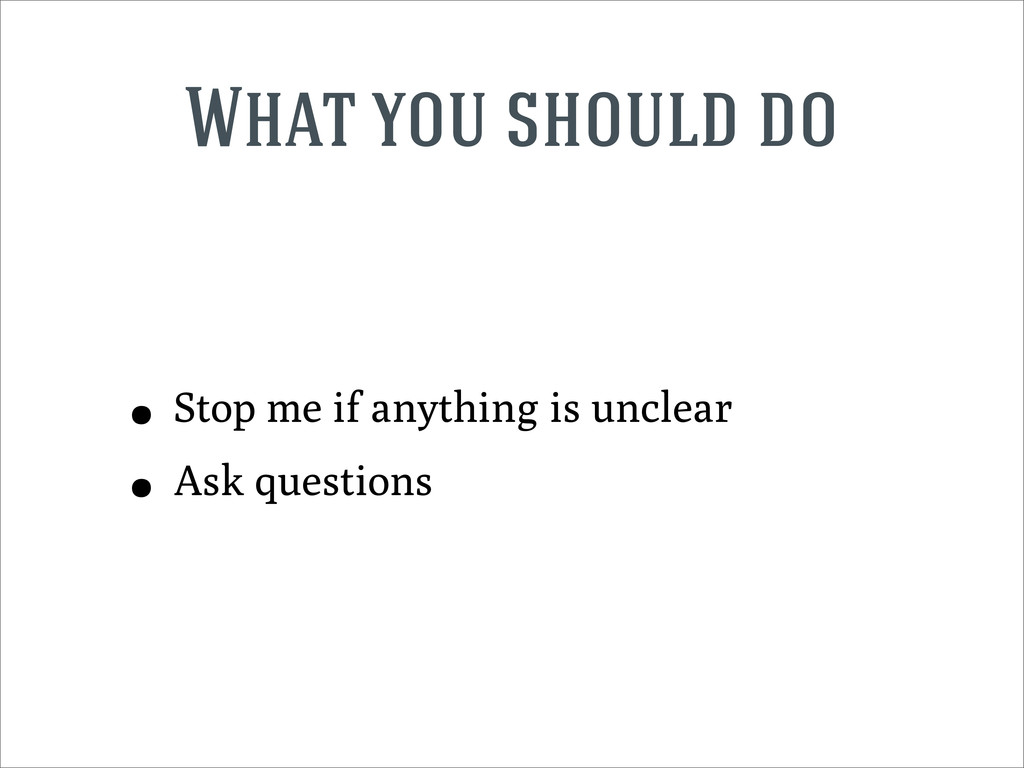 What you should do • Stop me if anything is unc...