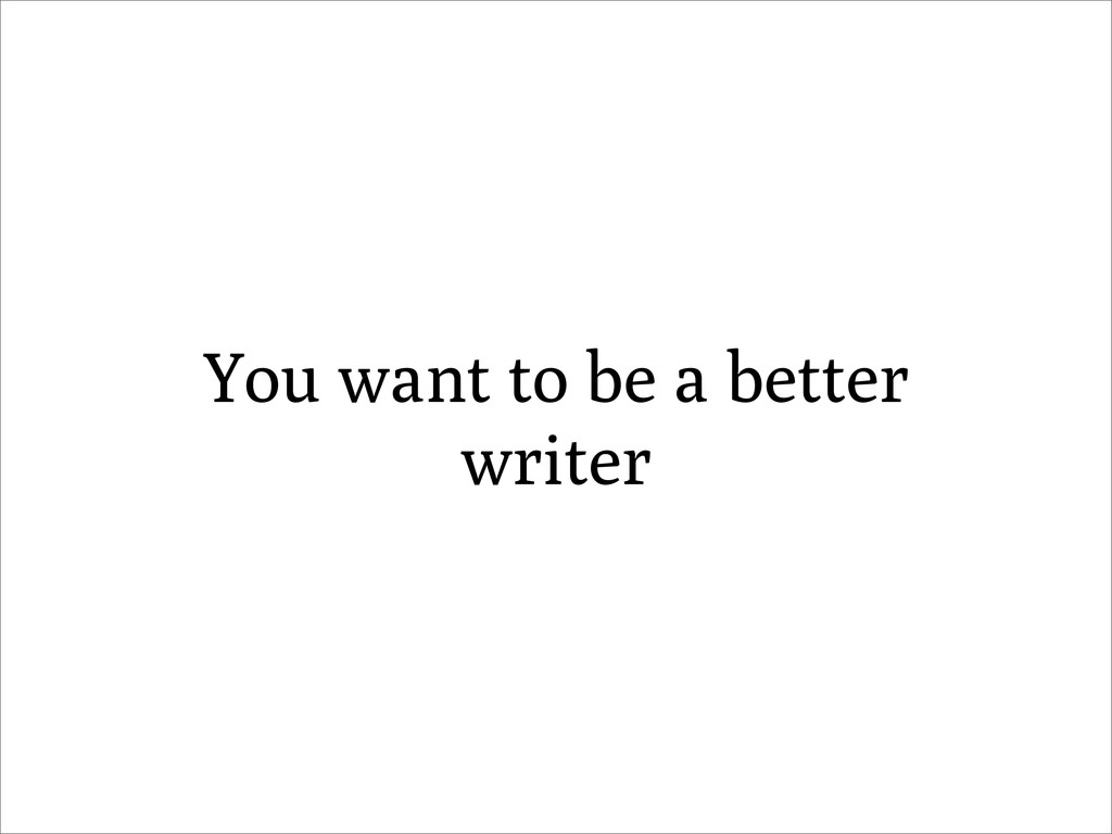 You want to be a better writer