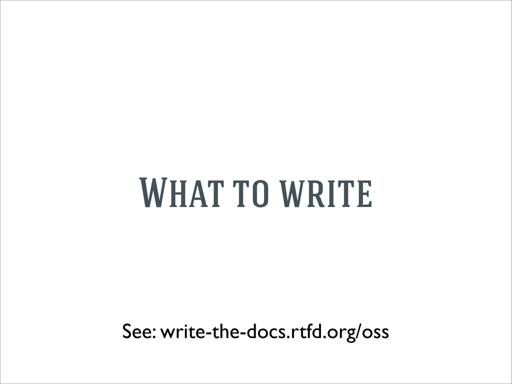 What to write See: write-the-docs.rtfd.org/oss