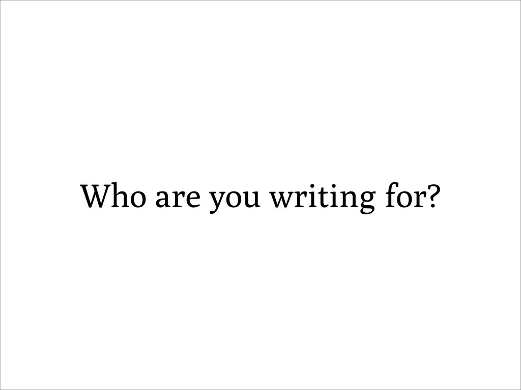 Who are you writing for?