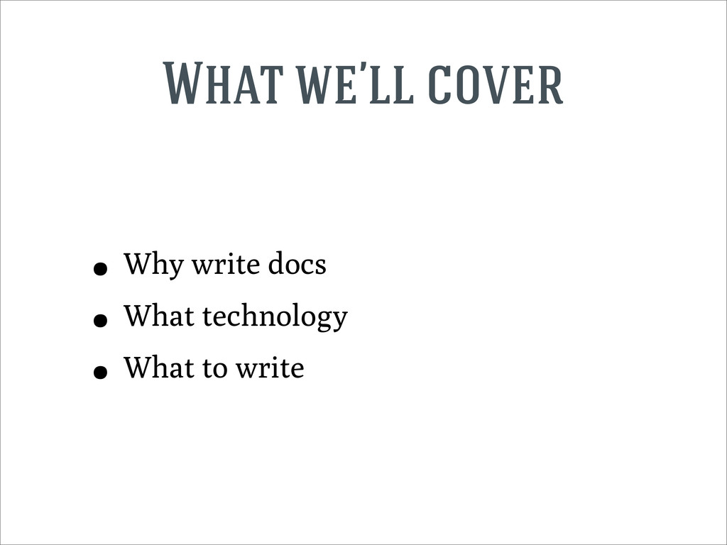 What we'll cover • Why write docs • What techno...