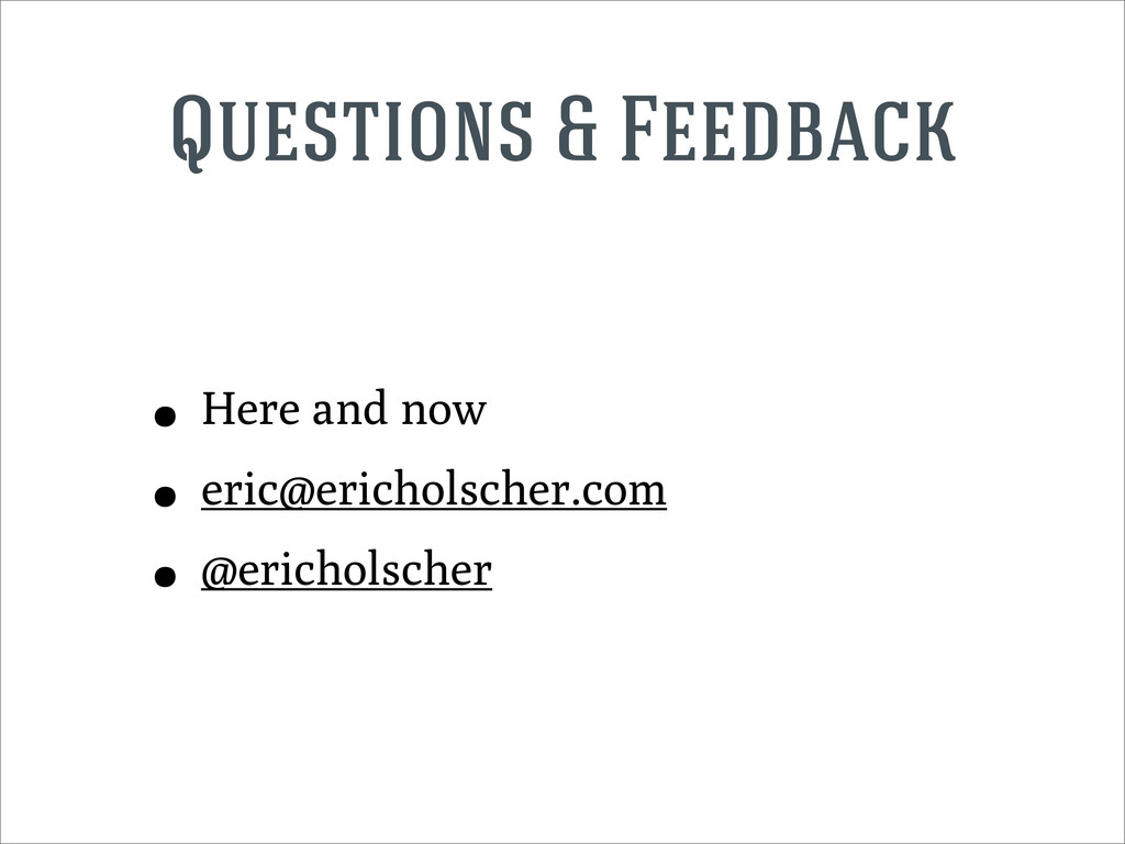 Questions & Feedback • Here and now • eric@eric...