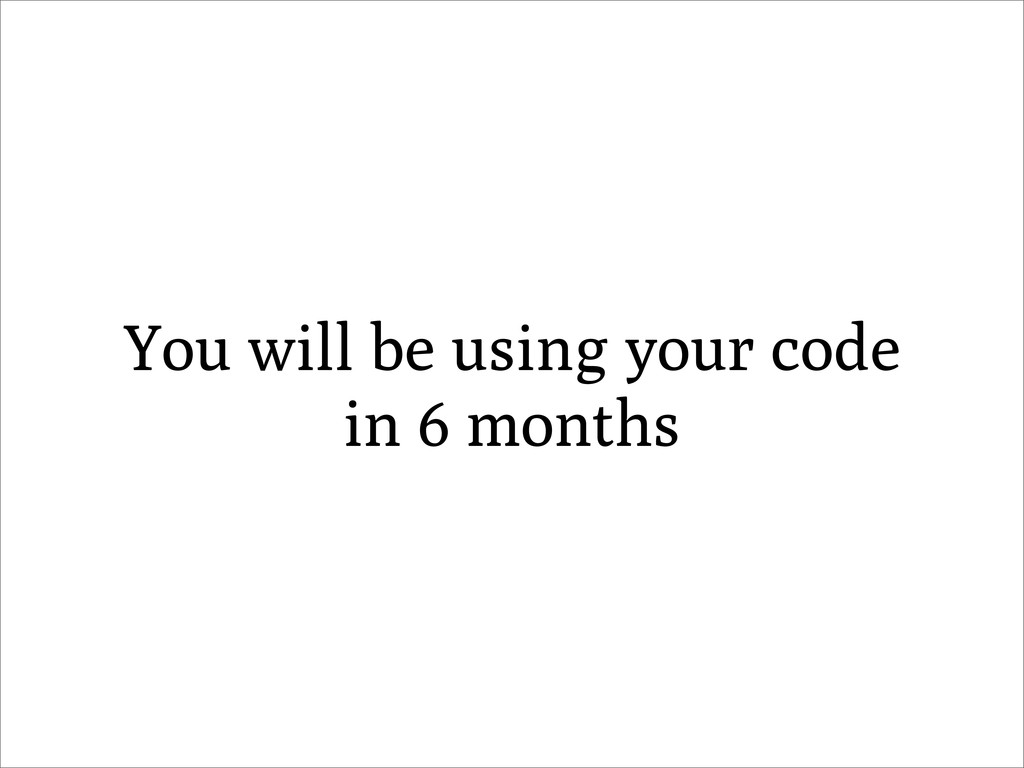 You will be using your code in 6 months
