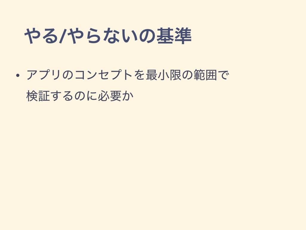 Δ/Βͳ͍ͷج४ • ΞϓϦͷίϯηϓτΛ࠷খݶͷൣғͰ ݕূ͢Δͷʹඞཁ͔