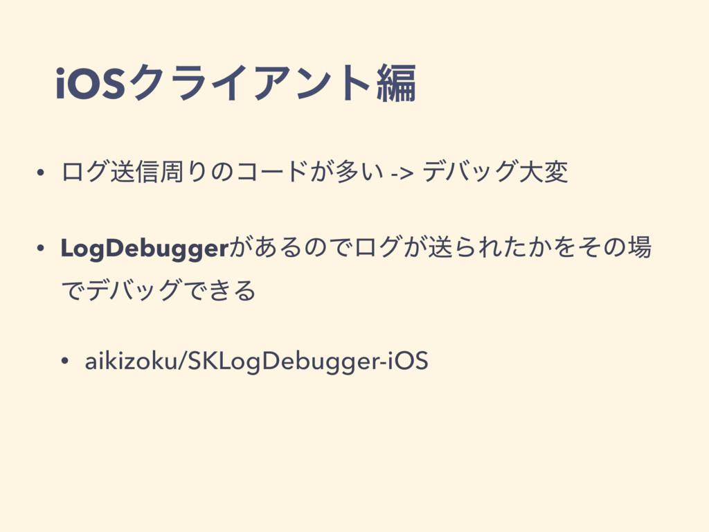 iOSΫϥΠΞϯτฤ • ϩάૹ৴पΓͷίʔυ͕ଟ͍ -> σόοάେม • LogDebug...
