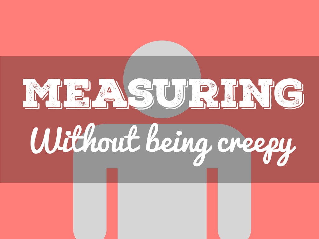 Without being creepy Measuring