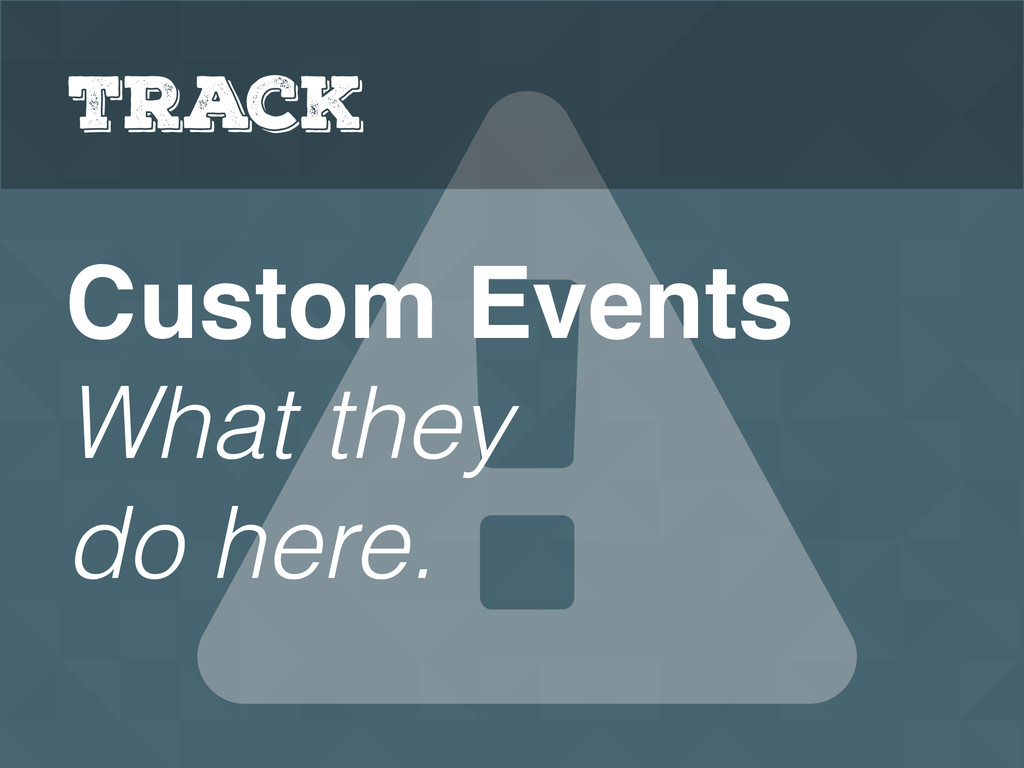 Custom Events What they do here. Track
