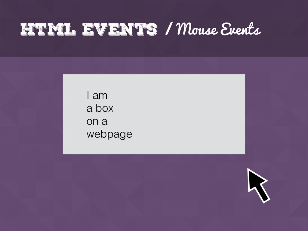 HTML Events / Mouse Events I am a box on a webp...