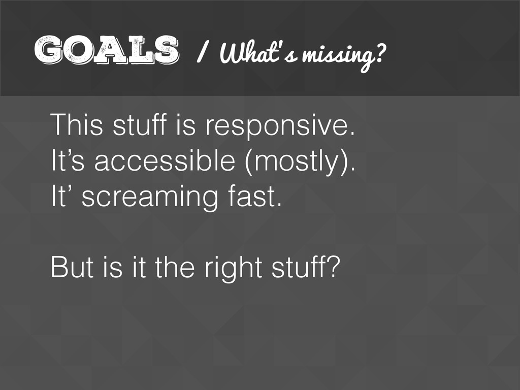 Goals / What's missing? This stuff is responsiv...