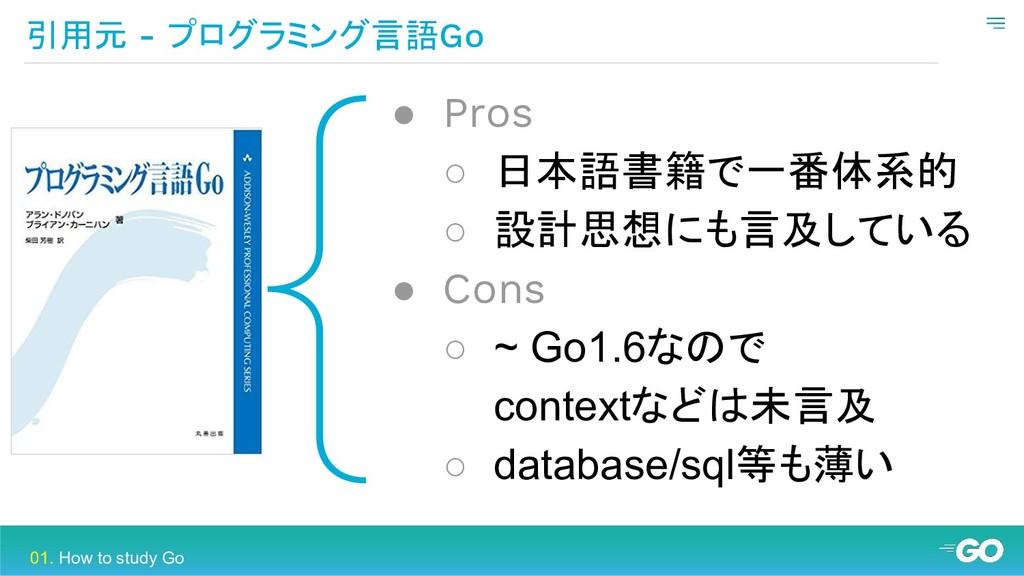 { 引用元 - プログラミング言語Go ● Pros ○ 日本語書籍で一番体系的 ○ 設計思想...