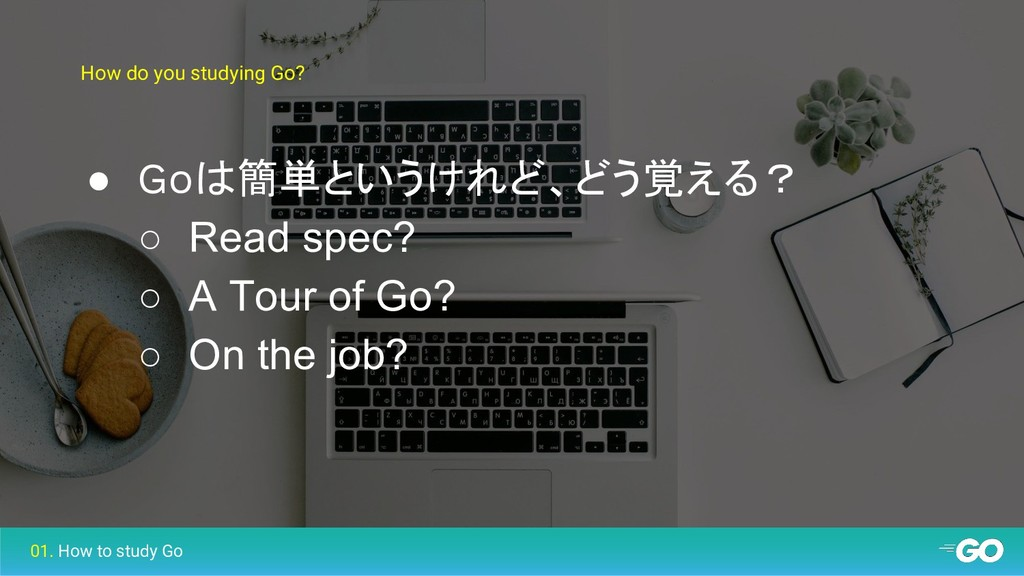How do you studying Go? ● Goは簡単というけれど、どう覚える? ○ ...