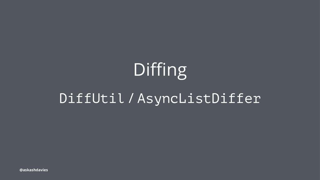 Diffing DiffUtil / AsyncListDiffer @askashdavies