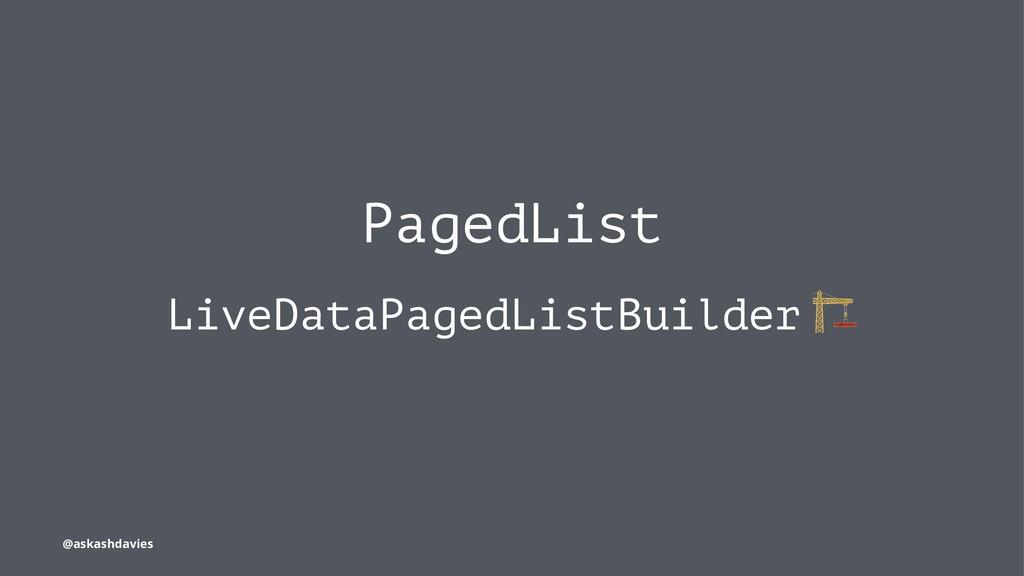 PagedList LiveDataPagedListBuilder @askashdavies