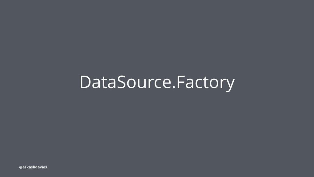 DataSource.Factory @askashdavies