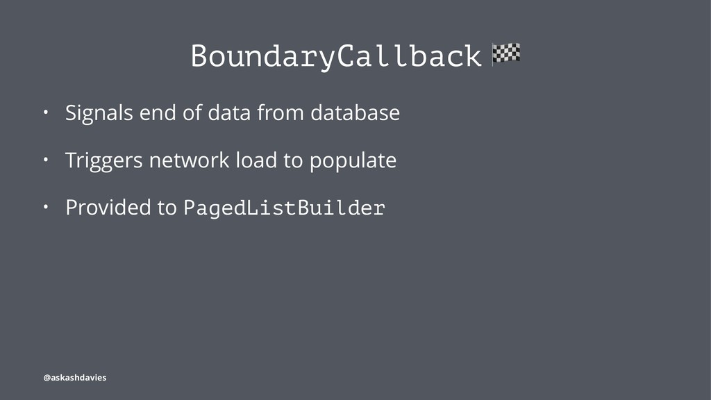 BoundaryCallback • Signals end of data from dat...