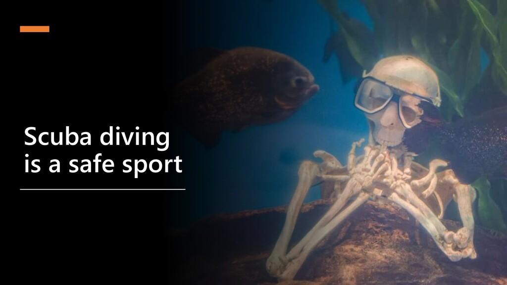 @cmaneu Scuba diving is a safe sport