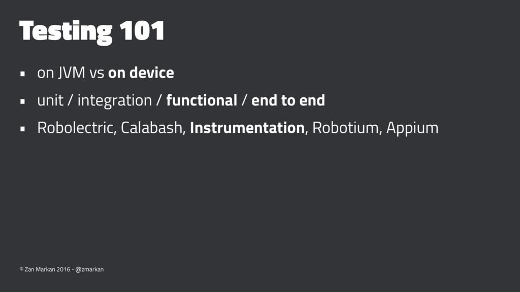 Testing 101 • on JVM vs on device • unit / inte...