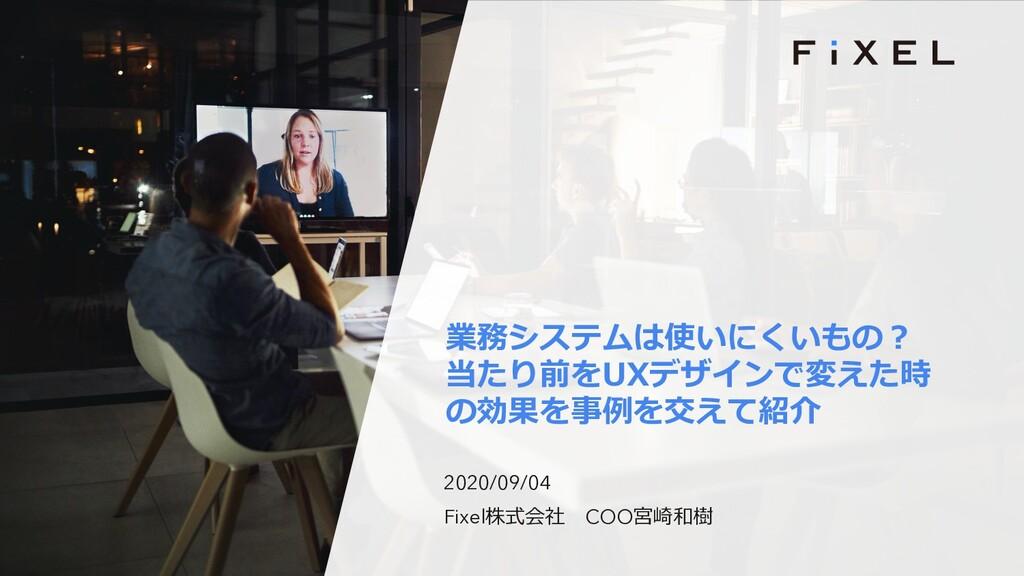 2020/09/04 Fixel株式会社 COO宮崎和樹 業務システムは使いにくいもの︖ 当た...