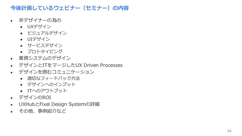 54 今後計画しているウェビナー(セミナー)の内容 l ⾮デザイナーの為の l UXデザイン ...