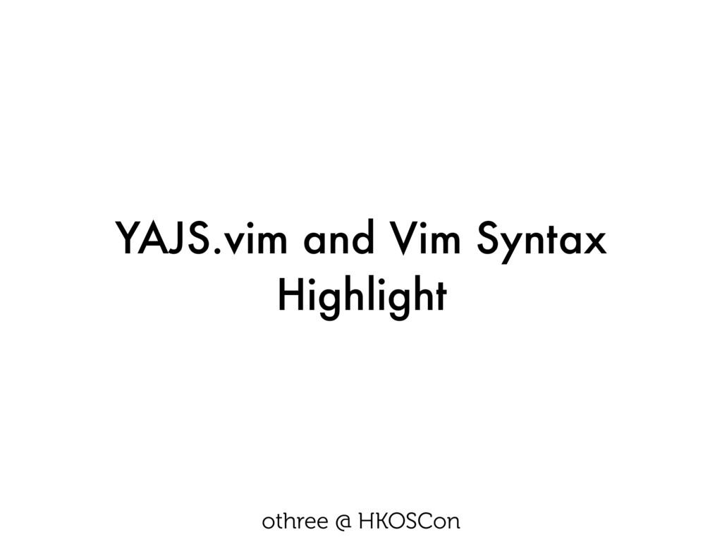 YAJS.vim and Vim Syntax Highlight othree @ HKOS...