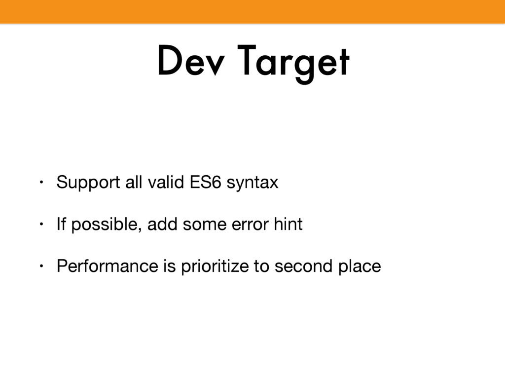 Dev Target • Support all valid ES6 syntax  • If...