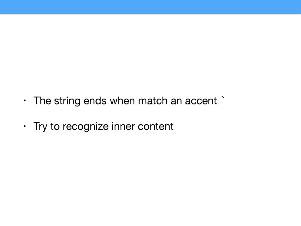 • The string ends when match an accent `  • Try...
