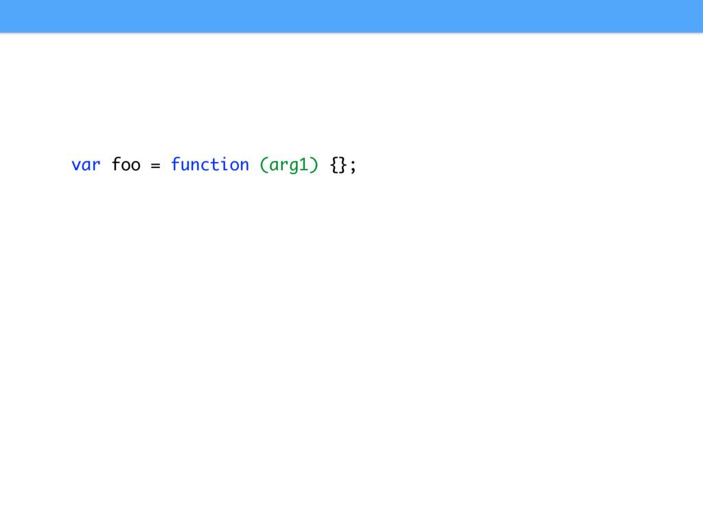 var foo = function (arg1) {};