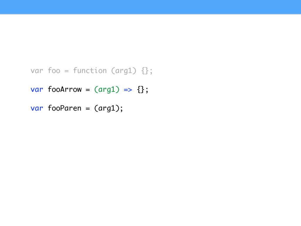 var foo = function (arg1) {}; var fooArrow = (a...
