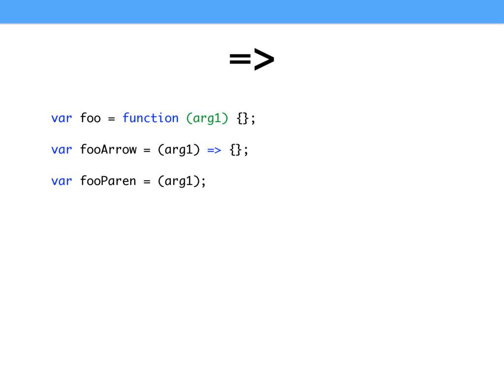=> var foo = function (arg1) {}; var fooArrow =...