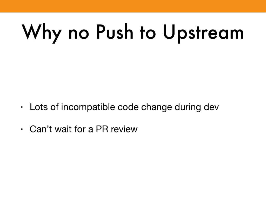 Why no Push to Upstream • Lots of incompatible ...