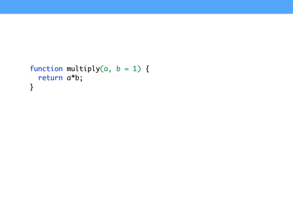 function multiply(a, b = 1) { return a*b; }