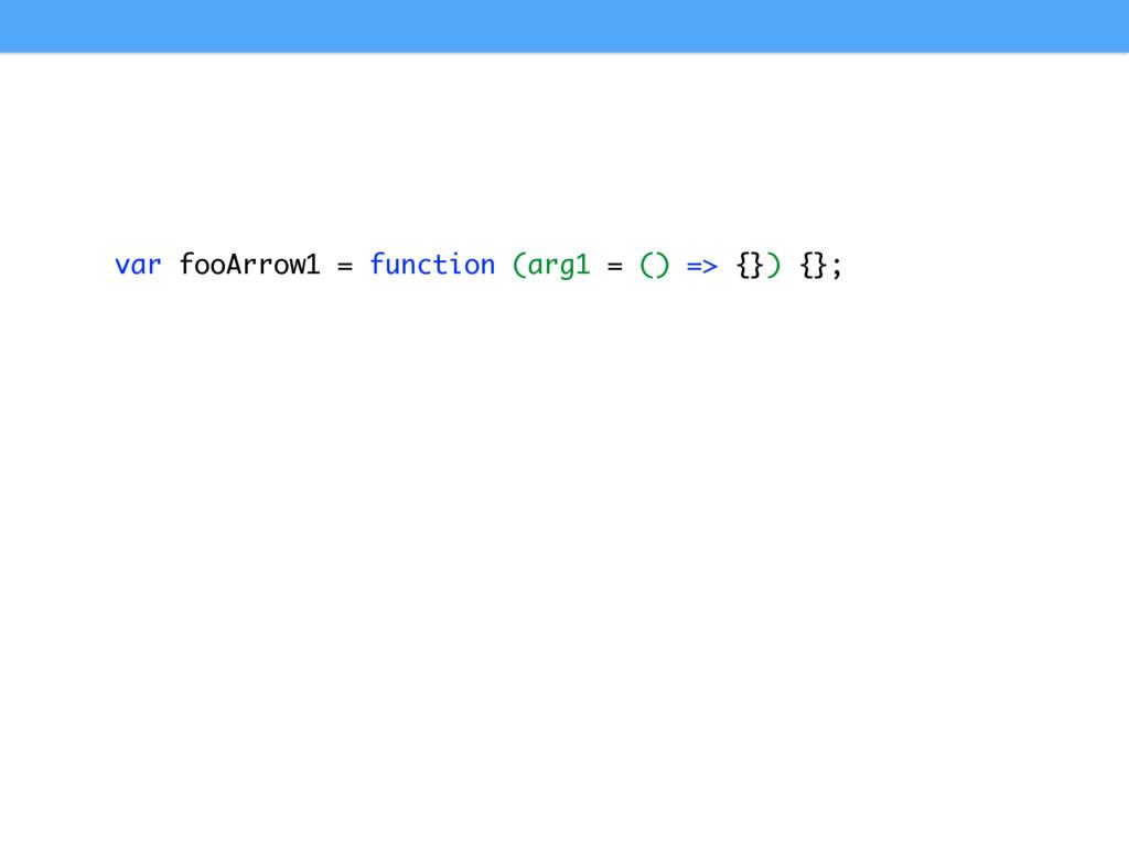 var fooArrow1 = function (arg1 = () => {}) {};
