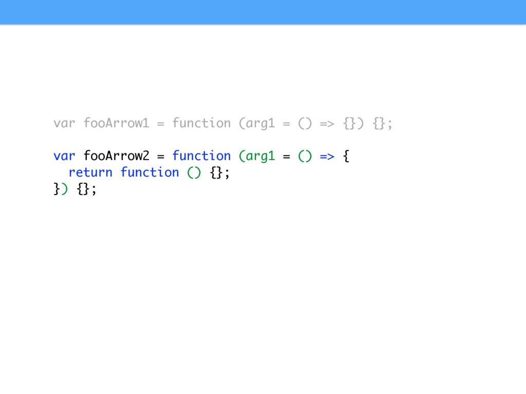 var fooArrow1 = function (arg1 = () => {}) {}; ...