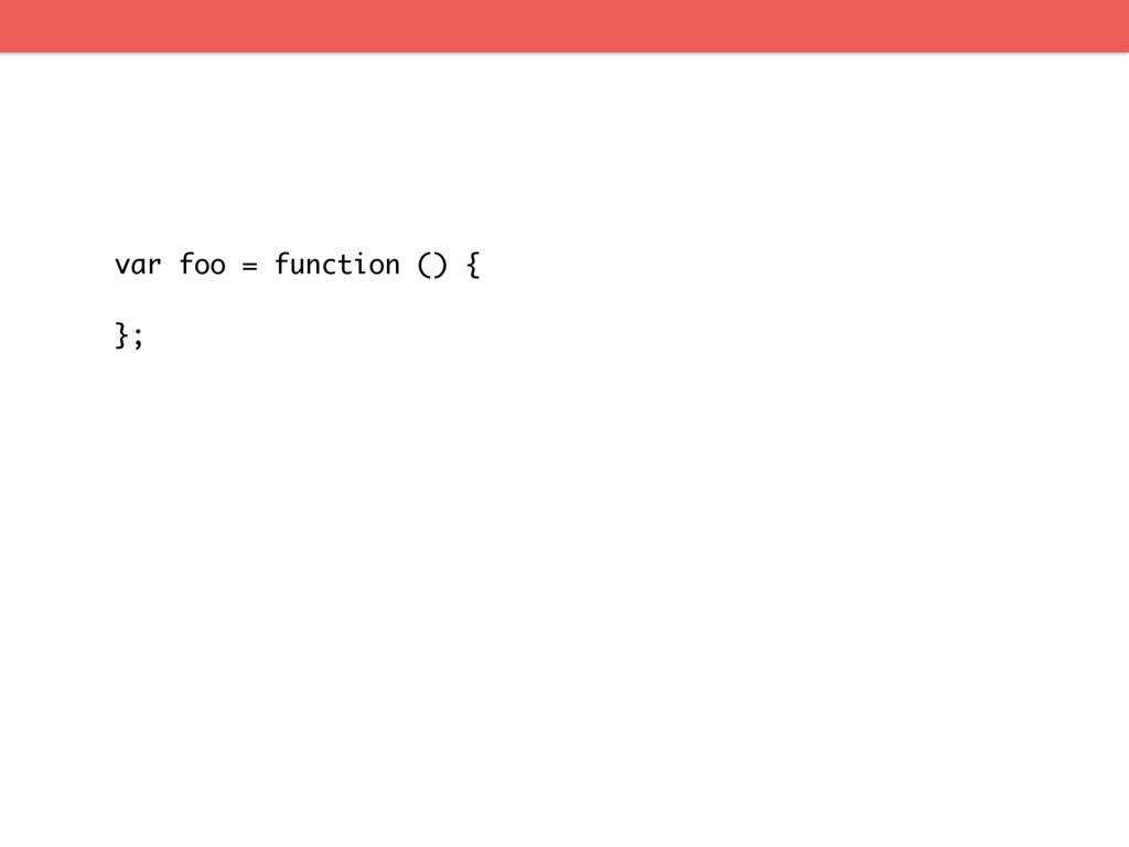 var foo = function () { };
