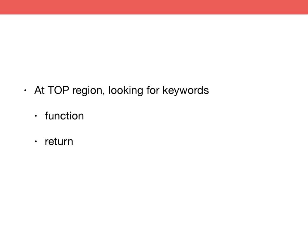 • At TOP region, looking for keywords  • functi...