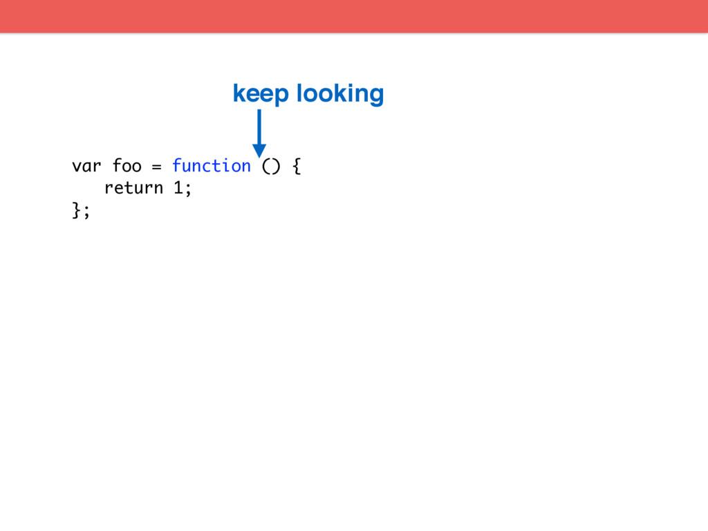 var foo = function () { return 1; }; keep looki...