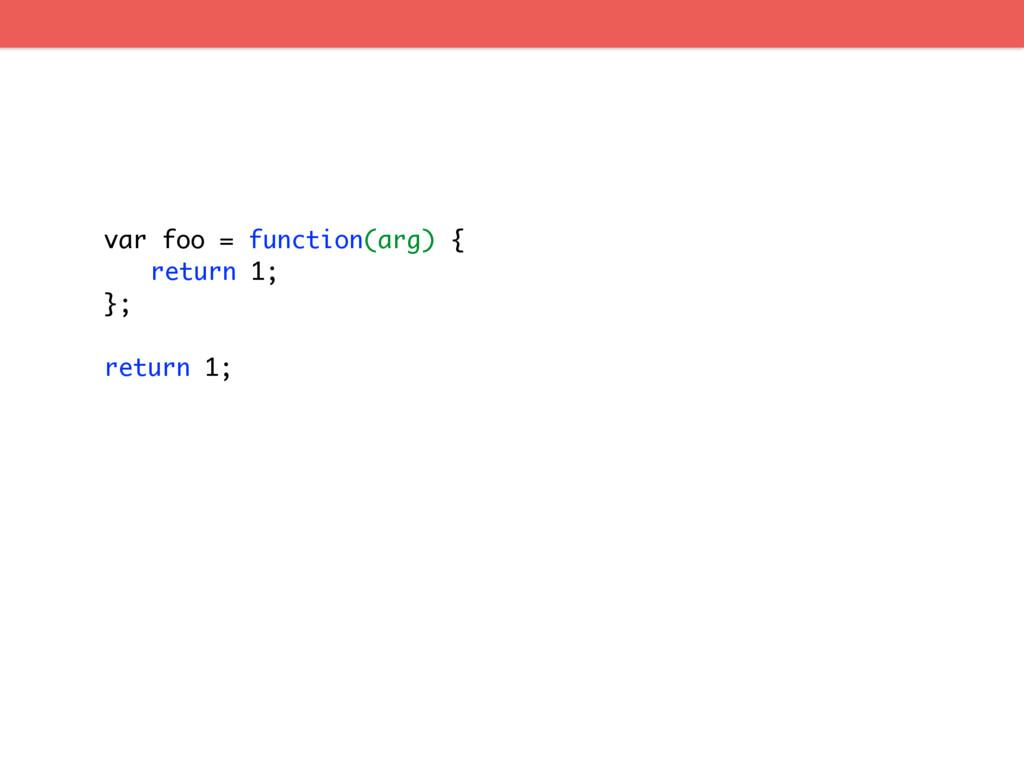 var foo = function(arg) { return 1; }; return 1;