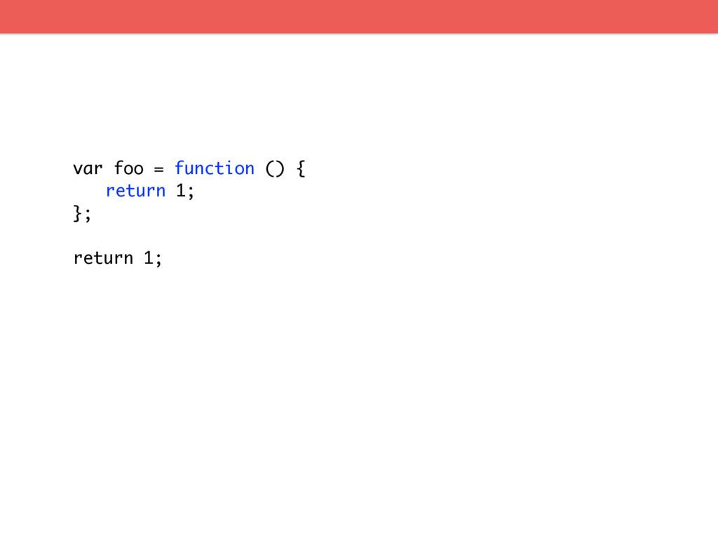 var foo = function () { return 1; }; return 1;