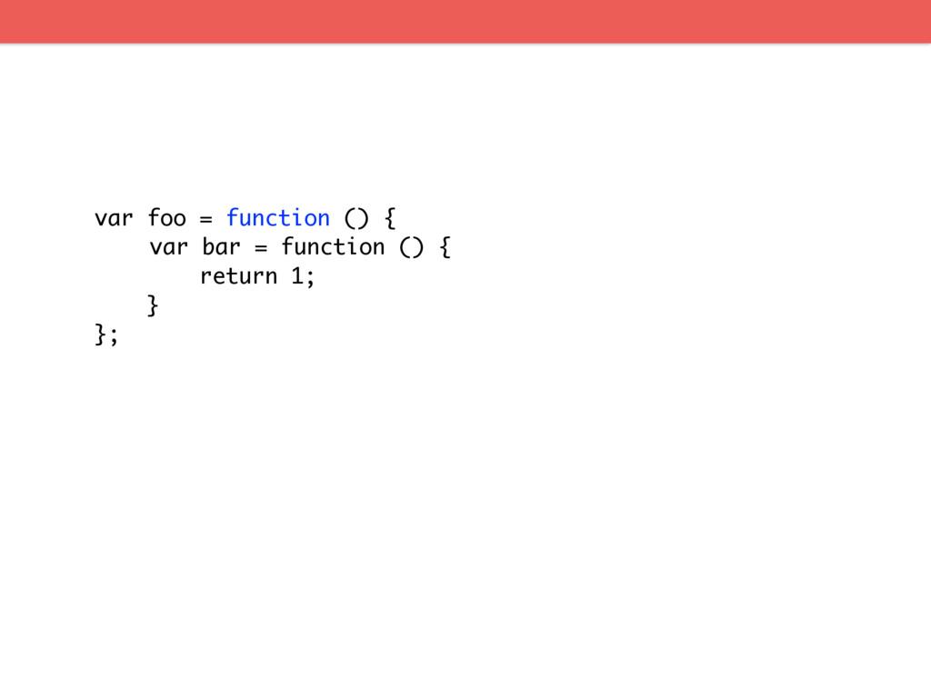 var foo = function () { var bar = function () {...
