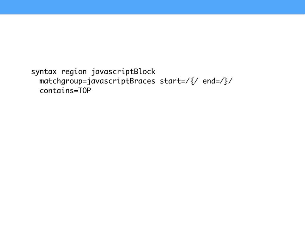 syntax region javascriptBlock matchgroup=javasc...