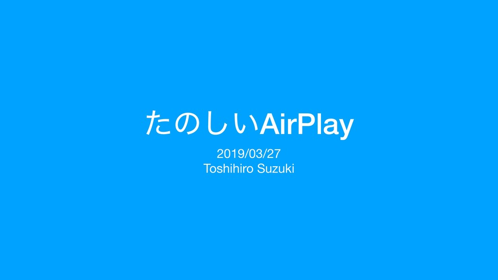 ͨͷ͍͠AirPlay 2019/03/27  Toshihiro Suzuki