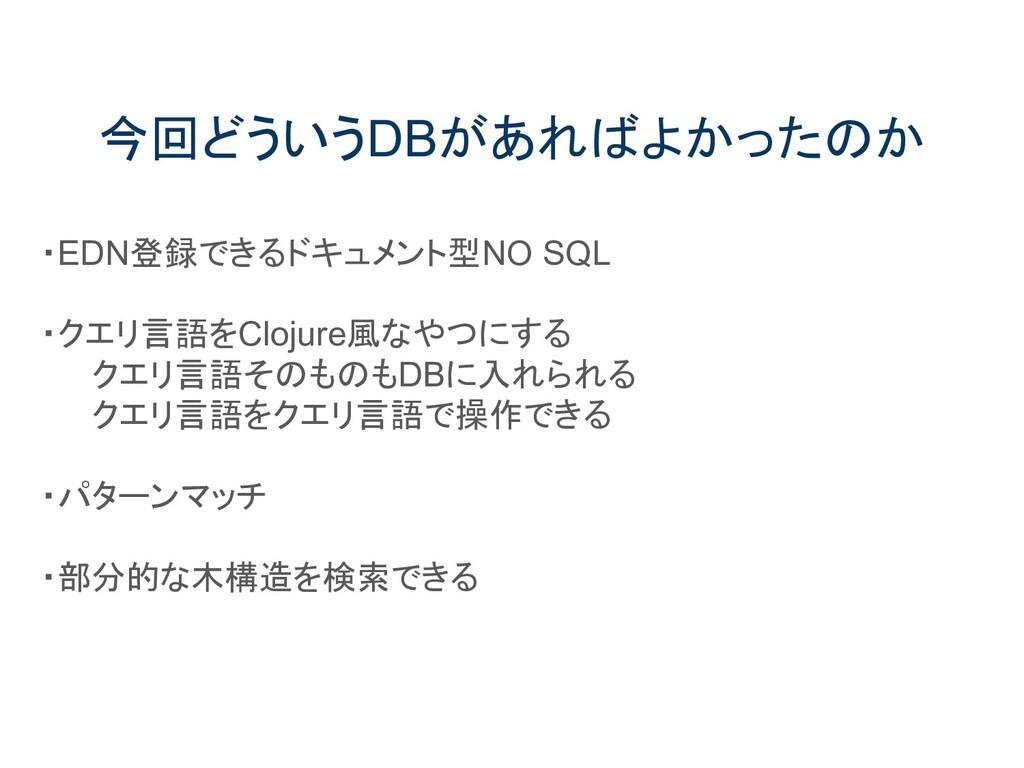 今回どういうDBがあればよかったのか ・EDN登録できるドキュメント型NO SQL ・クエリ言...