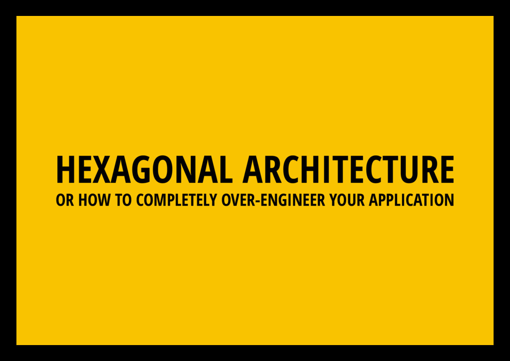 HEXAGONAL ARCHITECTURE OR HOW TO COMPLETELY OVE...